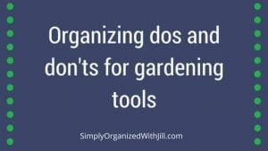 Organizing dos and don'ts for gardening tools